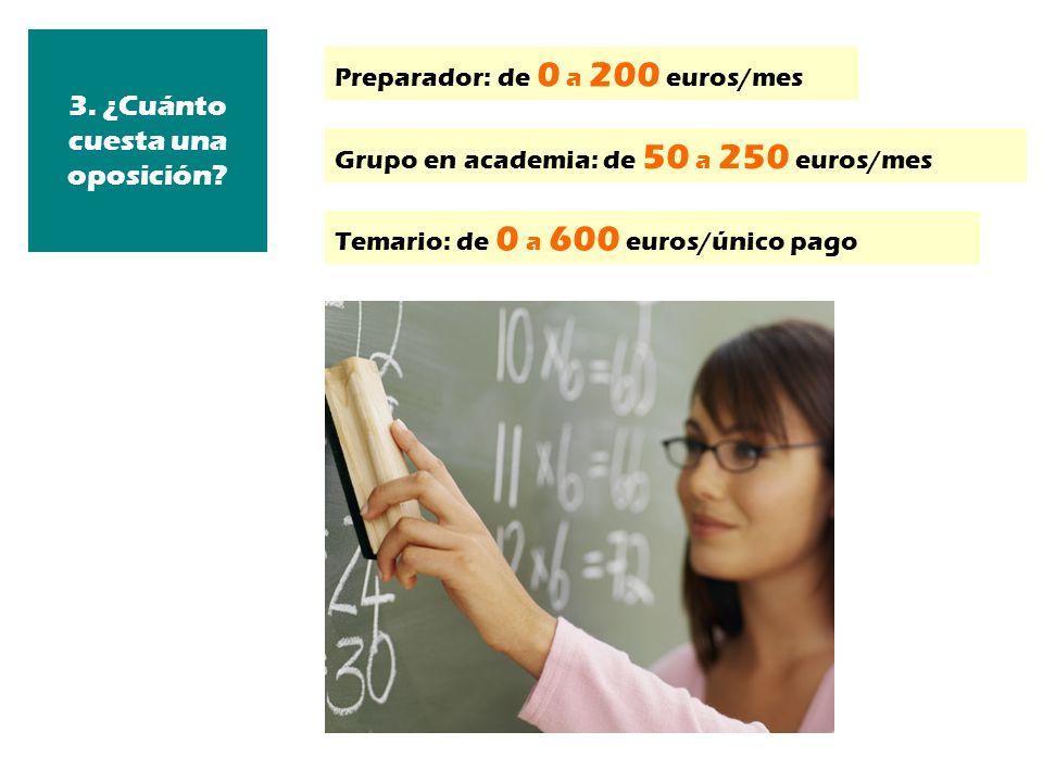3. ¿Cuánto cuesta una oposición? Preparador: de 0 a 200 euros/mes Grupo en academia: de 50 a 250 euros/mes Temario: de 0 a 600 euros/único pago