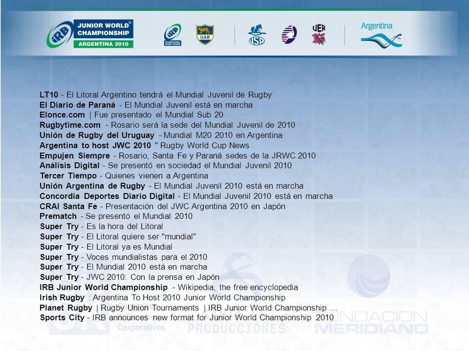 LT10 - El Litoral Argentino tendrá el Mundial Juvenil de Rugby El Diario de Paraná - El Mundial Juvenil está en marcha Elonce.com | Fue presentado el Mundial Sub 20 Rugbytime.com - Rosario será la sede del Mundial Juvenil de 2010 Unión de Rugby del Uruguay - Mundial M20 2010 en Argentina Argentina to host JWC 2010 Rugby World Cup News Empujen Siempre - Rosario, Santa Fe y Paraná sedes de la JRWC 2010 Análisis Digital - Se presentó en sociedad el Mundial Juvenil 2010 Tercer Tiempo - Quienes vienen a Argentina Unión Argentina de Rugby - El Mundial Juvenil 2010 está en marcha Concordia Deportes Diario Digital - El Mundial Juvenil 2010 está en marcha CRAI Santa Fe - Presentación del JWC Argentina 2010 en Japón Prematch - Se presentó el Mundial 2010 Super Try - Es la hora del Litoral Super Try - El Litoral quiere ser mundial Super Try - El Litoral ya es Mundial Super Try - Voces mundialistas para el 2010 Super Try - El Mundial 2010 está en marcha Super Try - JWC 2010: Con la prensa en Japón IRB Junior World Championship - Wikipedia, the free encyclopedia Irish Rugby : Argentina To Host 2010 Junior World Championship Planet Rugby | Rugby Union Tournaments | IRB Junior World Championship...