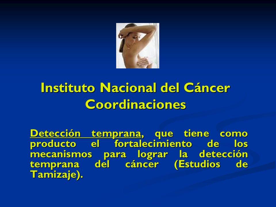 Instituto Nacional del Cáncer Coordinaciones Detección temprana, que tiene como producto el fortalecimiento de los mecanismos para lograr la detección temprana del cáncer (Estudios de Tamizaje).