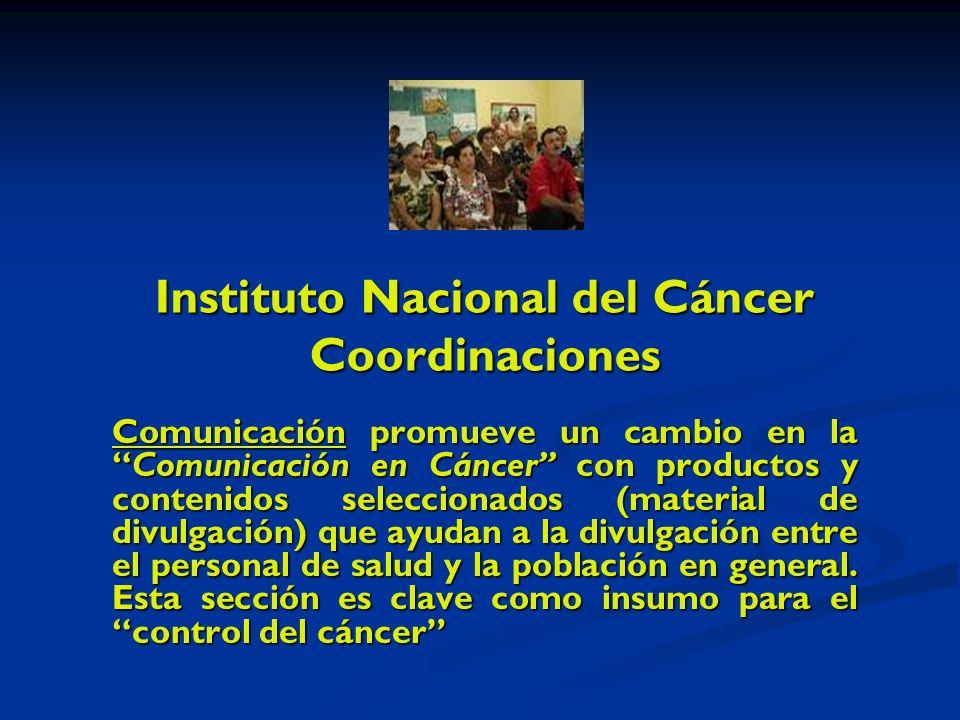 Instituto Nacional del Cáncer Coordinaciones Comunicación promueve un cambio en laComunicación en Cáncer con productos y contenidos seleccionados (material de divulgación) que ayudan a la divulgación entre el personal de salud y la población en general.