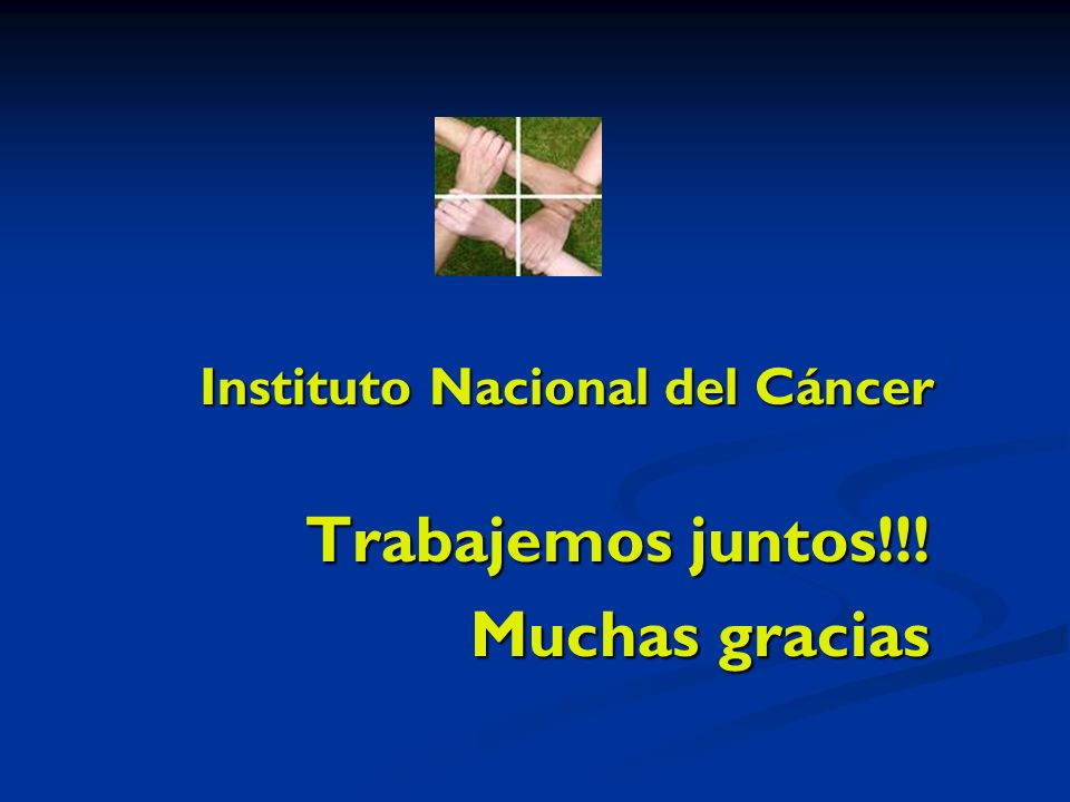Instituto Nacional del Cáncer Trabajemos juntos!!! Muchas gracias