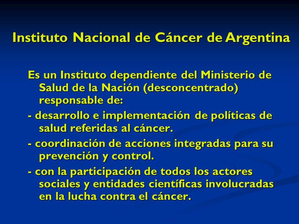 Es un Instituto dependiente del Ministerio de Salud de la Nación (desconcentrado) responsable de: - desarrollo e implementación de políticas de salud referidas al cáncer.
