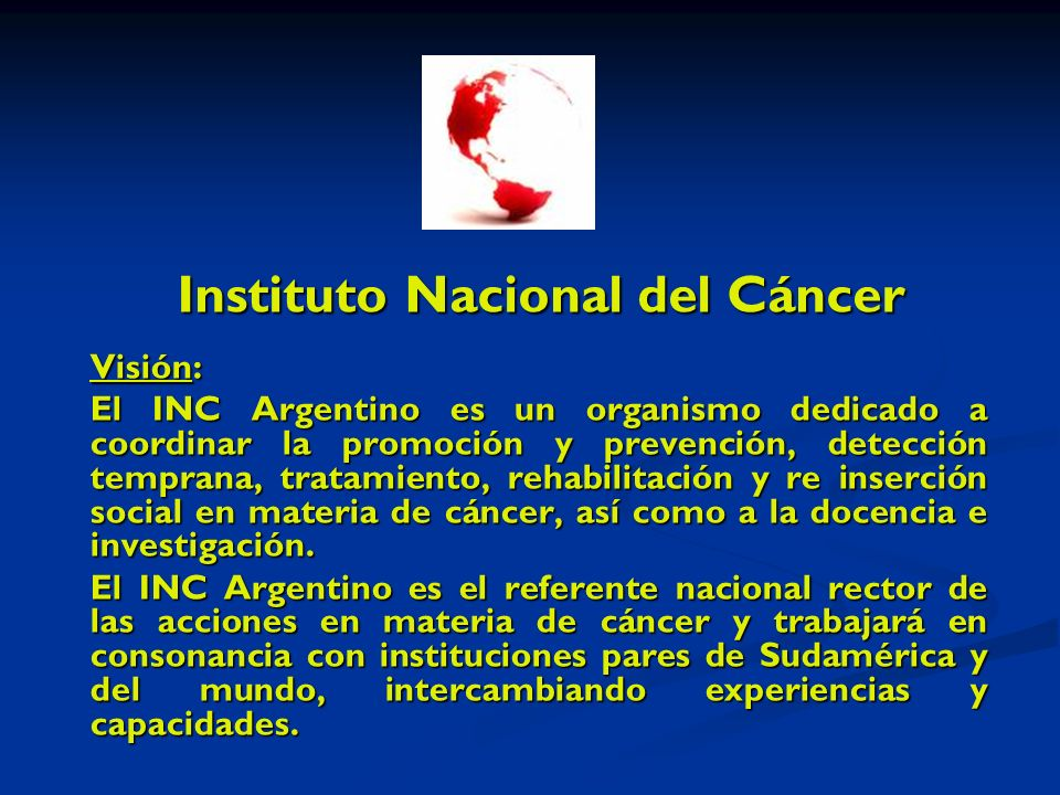 Instituto Nacional del Cáncer Visión: El INC Argentino es un organismo dedicado a coordinar la promoción y prevención, detección temprana, tratamiento, rehabilitación y re inserción social en materia de cáncer, así como a la docencia e investigación.