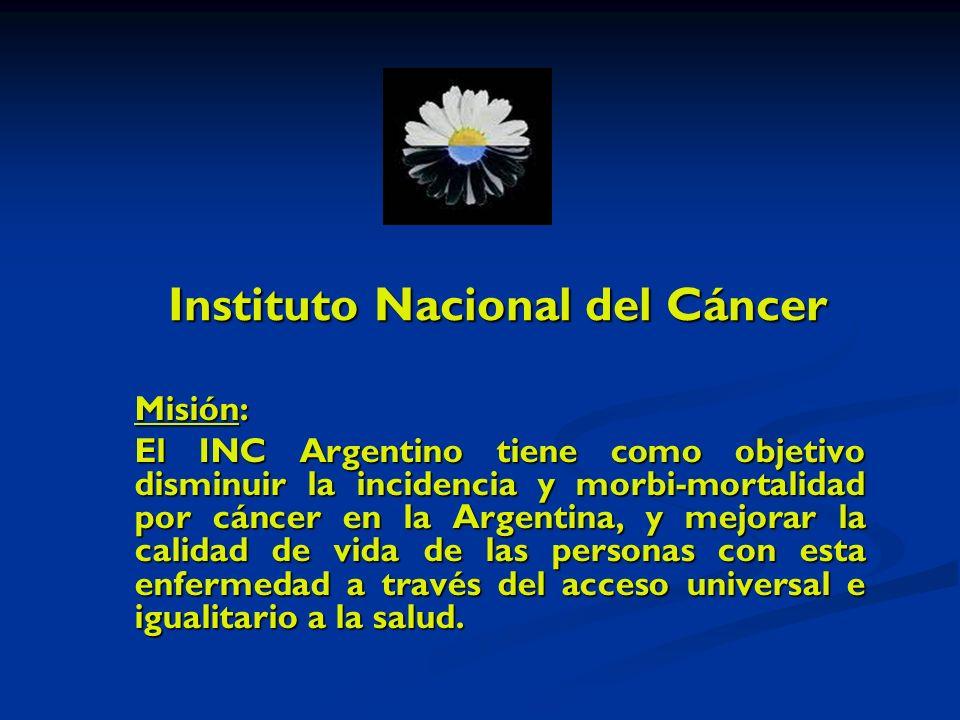 Instituto Nacional del Cáncer Misión: El INC Argentino tiene como objetivo disminuir la incidencia y morbi-mortalidad por cáncer en la Argentina, y mejorar la calidad de vida de las personas con esta enfermedad a través del acceso universal e igualitario a la salud.