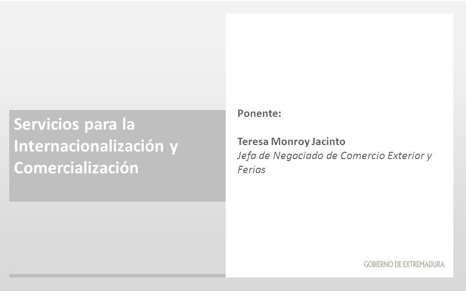 Servicios para la Internacionalización y Comercialización Ponente: Teresa Monroy Jacinto Jefa de Negociado de Comercio Exterior y Ferias