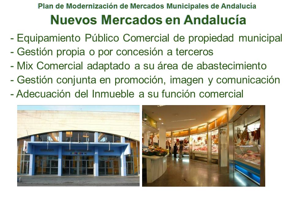 Plan de Modernización de Mercados Municipales de Andalucía Nuevos Mercados en Andalucía - Equipamiento Público Comercial de propiedad municipal - Gest