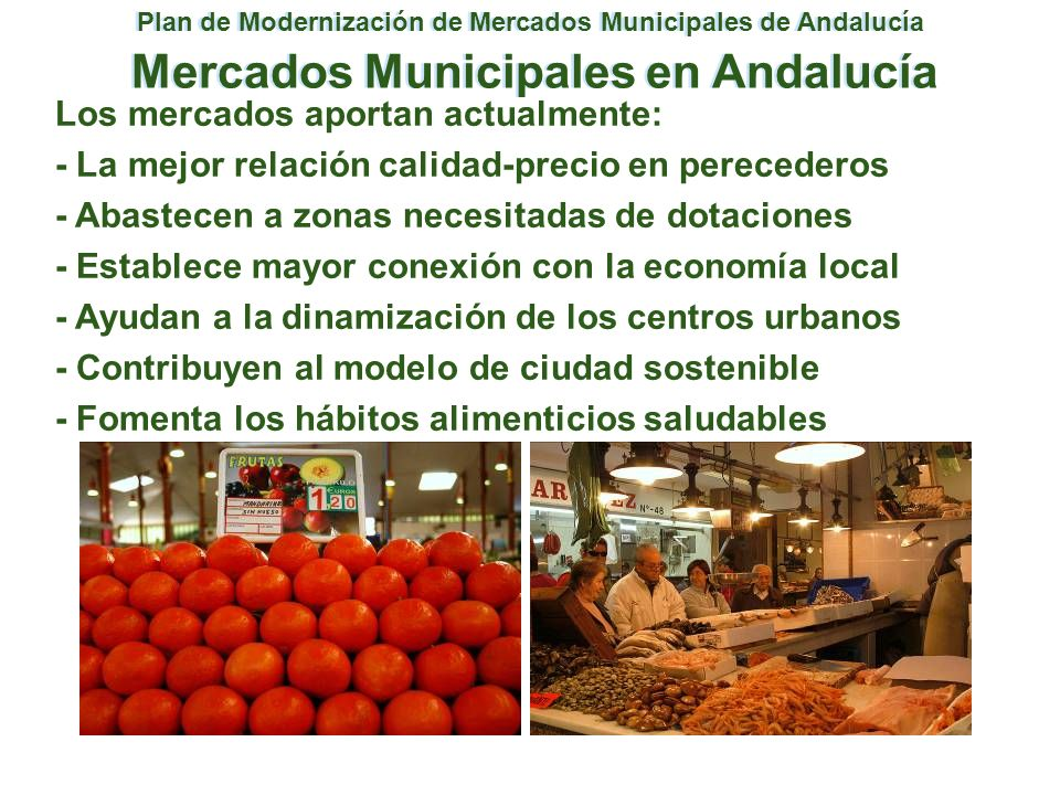 Plan de Modernización de Mercados Municipales de Andalucía Mercados y el III Plan Integral de Comercio III PLAN INTEGRAL PROGRAMAS DE APOYO AL PLAN DE MODERNIZACIÓN DE MERCADOS Ordenación Territorial del Comercio Ayuntamientos Cooperación Empresarial Asociaciones en Mercados Modernización de la PYME Comercios en Mercados Formación Gestores y Comerciantes Apoyo a Nuevas Implantaciones Asociacionismo en los Mercados Apoyo a la Autogestión Mejora de los Sistemas de Gestión Apoyo a la Mejora en la Gestión Planificación Dotación de Mercados Apoyo a Nuevas Implantaciones Apoyo a la Reconversión Apoyo a la Adecuación Física Apoyo a Nuevas Aperturas Apoyo a la Especialización Formación de Agentes Implicados Formación Nuevas Implantaciones Congresos, Seminarios y Jornadas