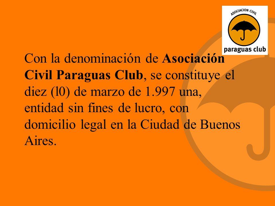 Con la denominación de Asociación Civil Paraguas Club, se constituye el diez (l0) de marzo de 1.997 una, entidad sin fines de lucro, con domicilio legal en la Ciudad de Buenos Aires.