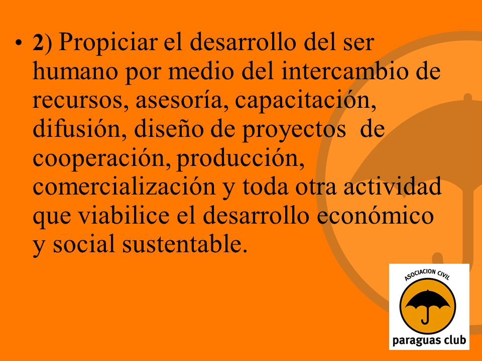 2) Propiciar el desarrollo del ser humano por medio del intercambio de recursos, asesoría, capacitación, difusión, diseño de proyectos de cooperación, producción, comercialización y toda otra actividad que viabilice el desarrollo económico y social sustentable.