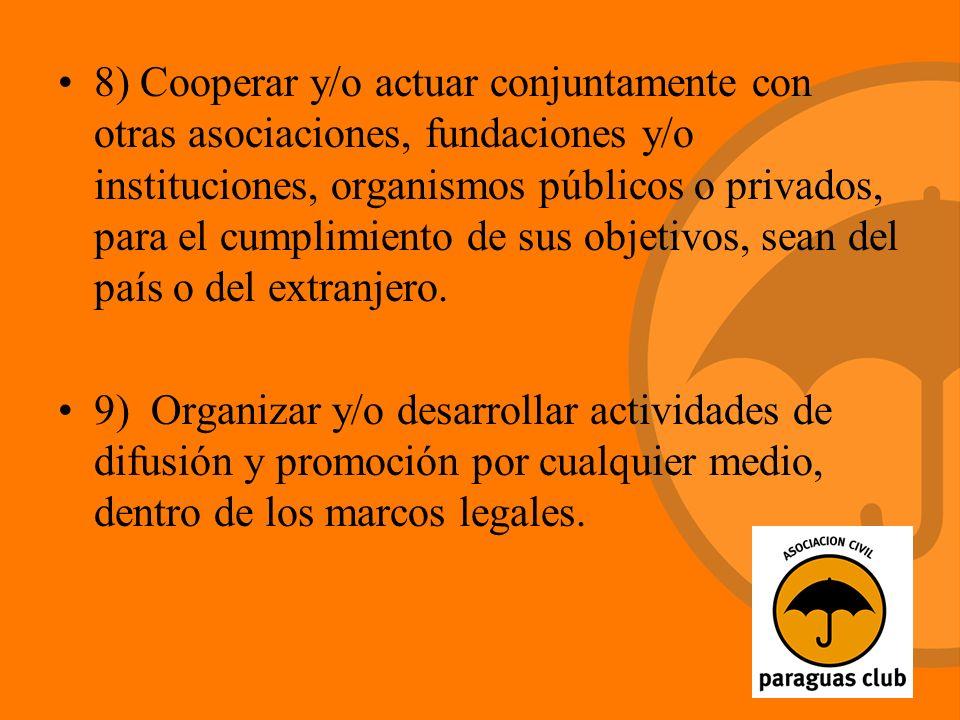 8) Cooperar y/o actuar conjuntamente con otras asociaciones, fundaciones y/o instituciones, organismos públicos o privados, para el cumplimiento de sus objetivos, sean del país o del extranjero.