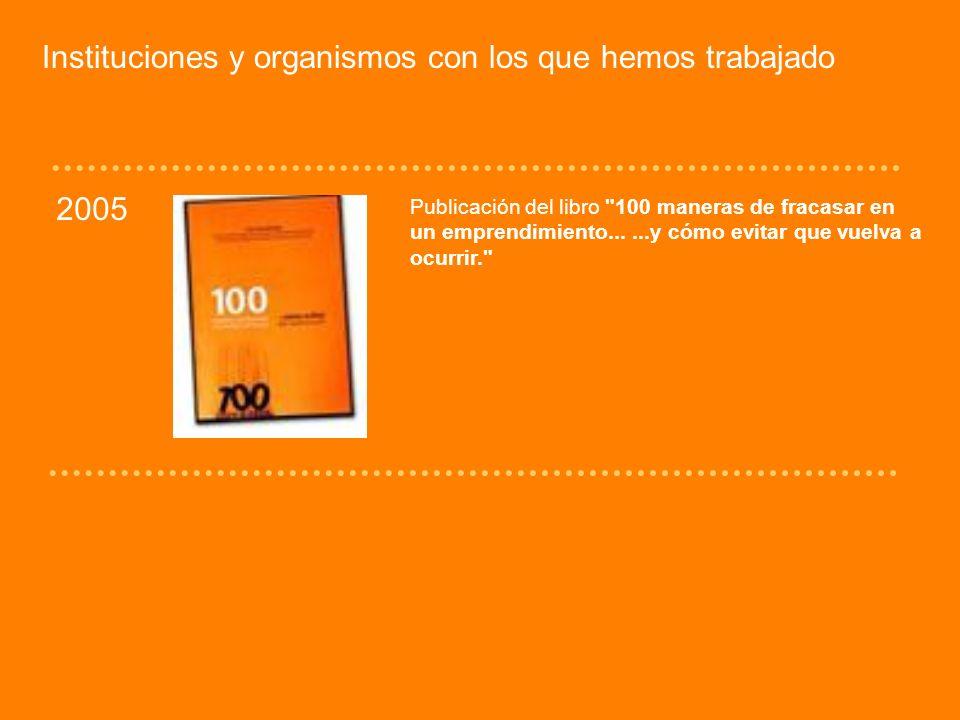 Instituciones y organismos con los que hemos trabajado 2005 Publicación del libro 100 maneras de fracasar en un emprendimiento......y cómo evitar que vuelva a ocurrir.