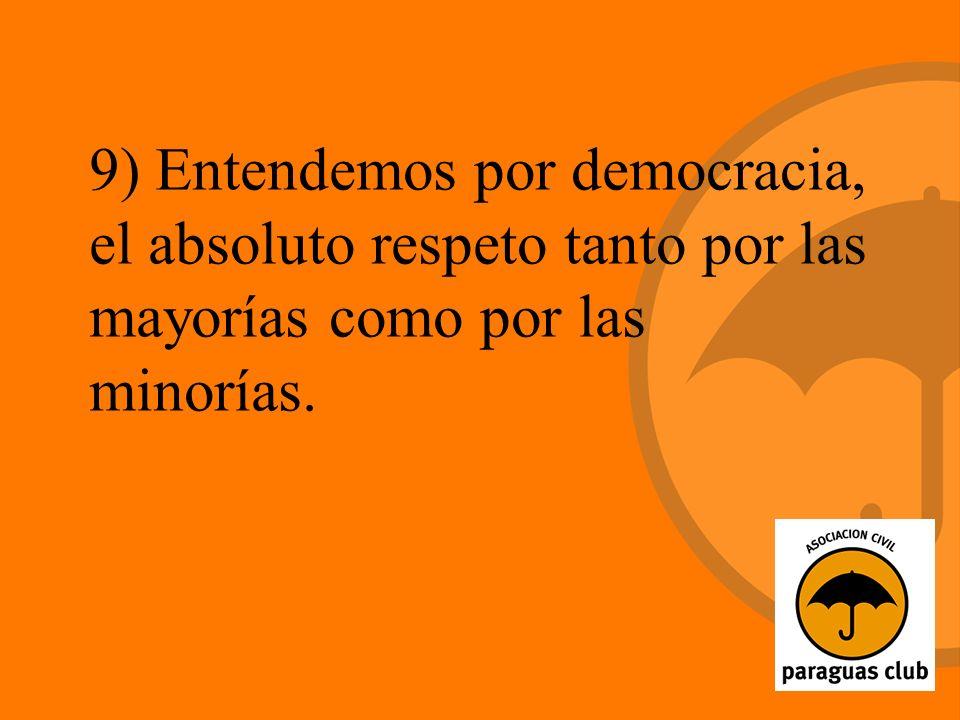 9) Entendemos por democracia, el absoluto respeto tanto por las mayorías como por las minorías.