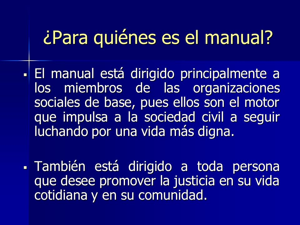 ¿Para quiénes es el manual? El manual está dirigido principalmente a los miembros de las organizaciones sociales de base, pues ellos son el motor que