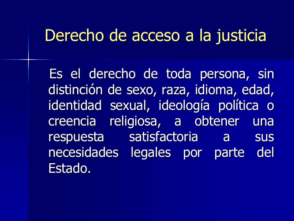 Derecho de acceso a la justicia Es el derecho de toda persona, sin distinción de sexo, raza, idioma, edad, identidad sexual, ideología política o creencia religiosa, a obtener una respuesta satisfactoria a sus necesidades legales por parte del Estado.