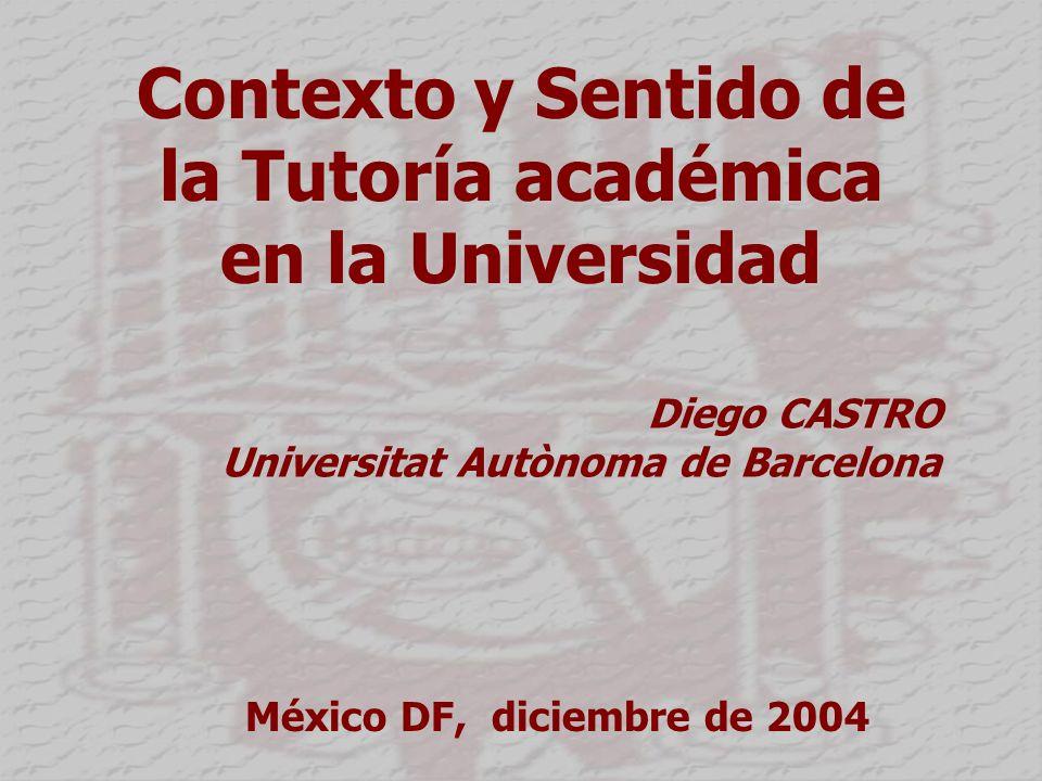 Contexto y Sentido de la Tutoría académica en la Universidad Diego CASTRO Universitat Autònoma de Barcelona México DF, diciembre de 2004