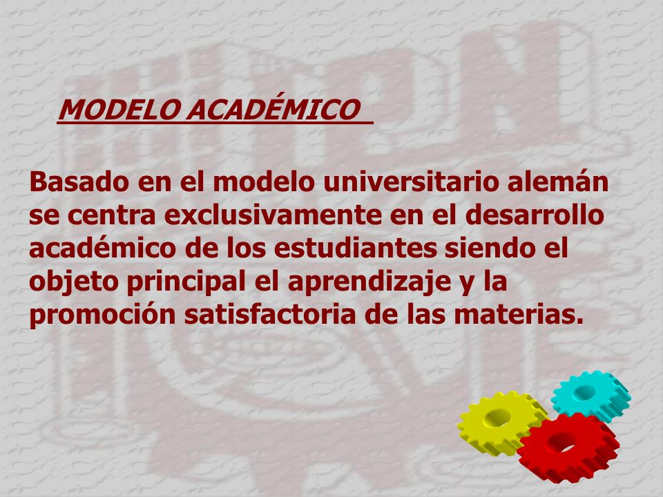 MODELO ACADÉMICO Basado en el modelo universitario alemán se centra exclusivamente en el desarrollo académico de los estudiantes siendo el objeto principal el aprendizaje y la promoción satisfactoria de las materias.