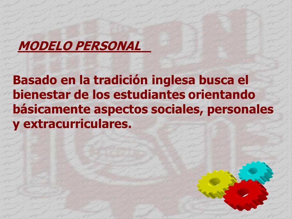 MODELO PERSONAL Basado en la tradición inglesa busca el bienestar de los estudiantes orientando básicamente aspectos sociales, personales y extracurriculares.