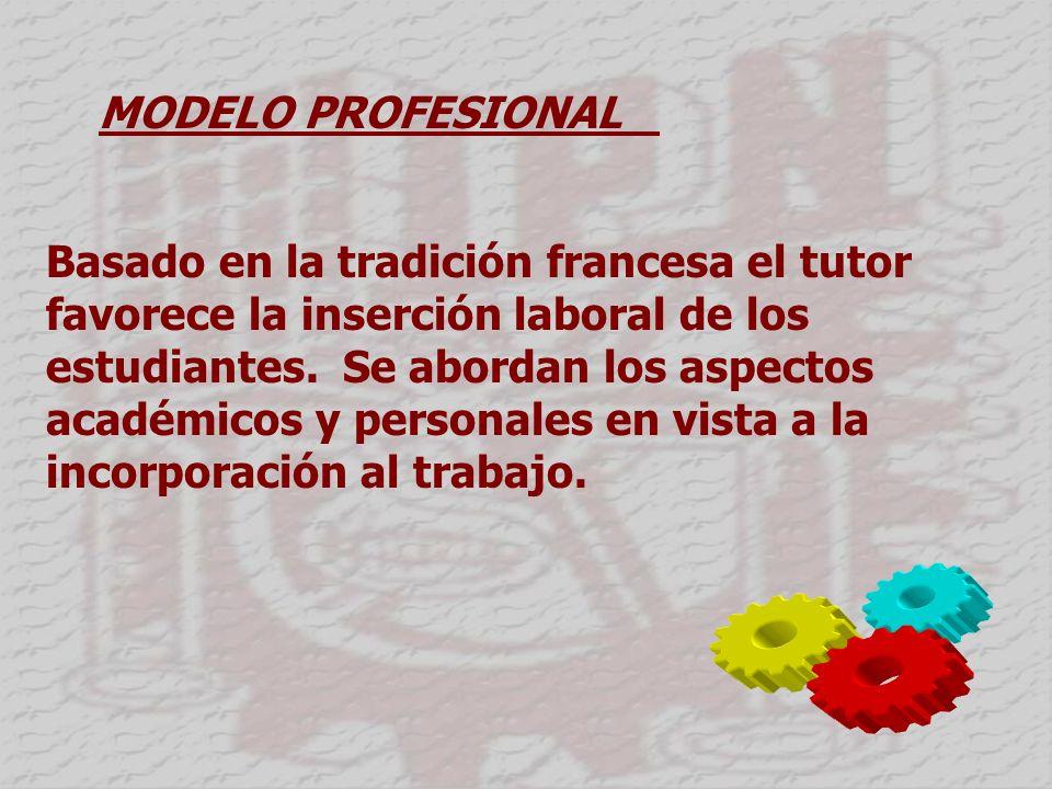 MODELO PROFESIONAL Basado en la tradición francesa el tutor favorece la inserción laboral de los estudiantes.