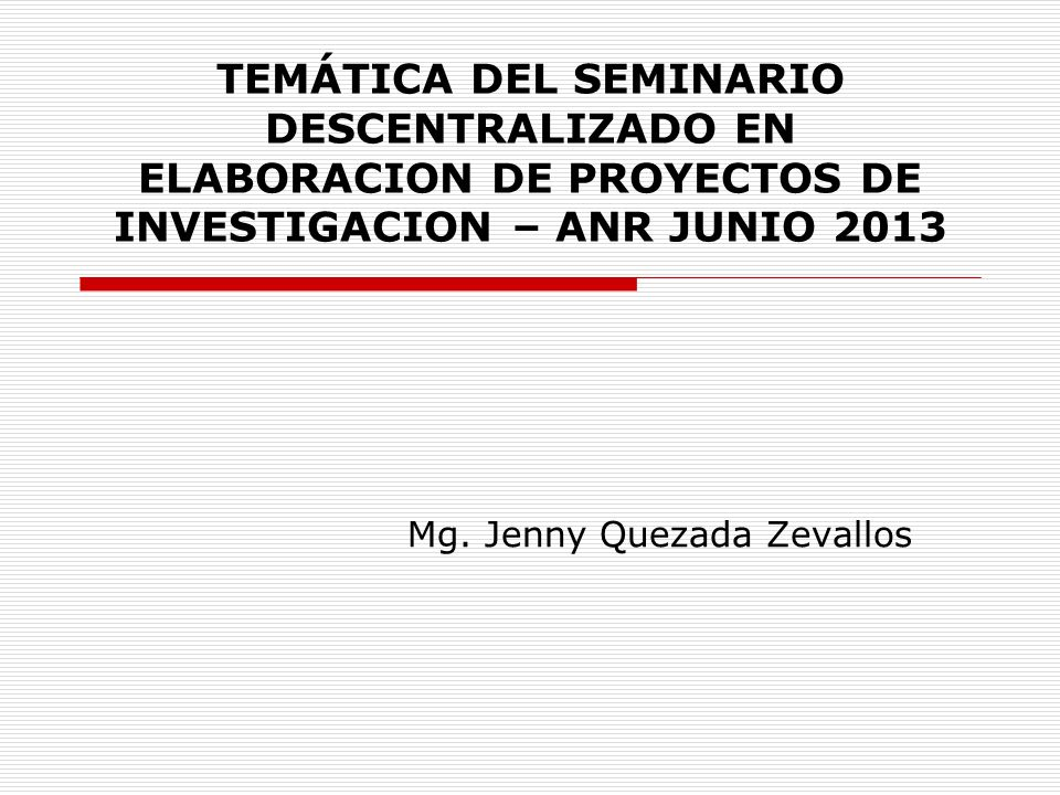 TEMÁTICA DEL SEMINARIO DESCENTRALIZADO EN ELABORACION DE PROYECTOS DE INVESTIGACION – ANR JUNIO 2013 Mg. Jenny Quezada Zevallos