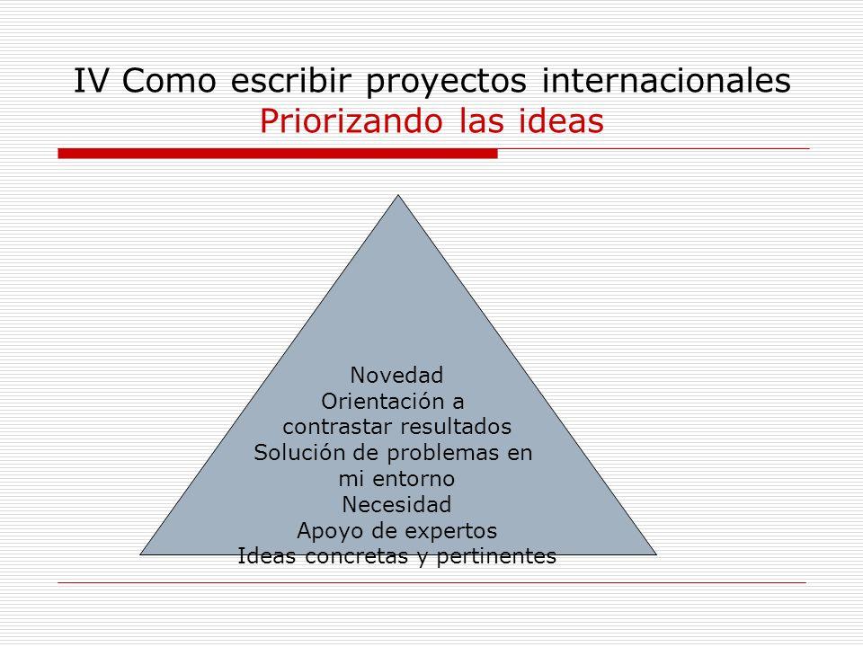 IV Como escribir proyectos internacionales Priorizando las ideas Novedad Orientación a contrastar resultados Solución de problemas en mi entorno Neces