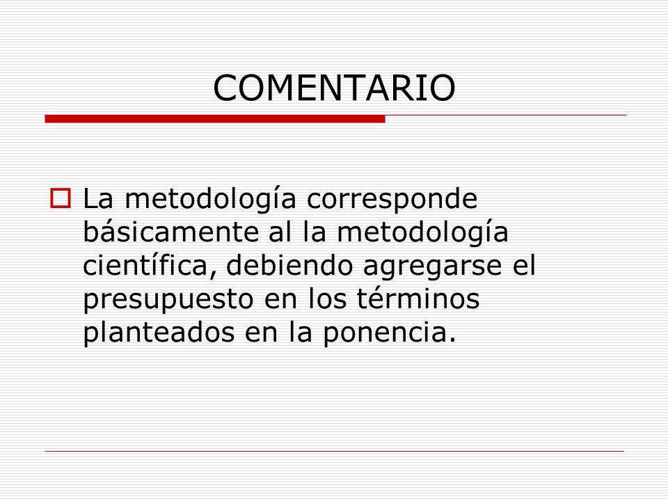COMENTARIO La metodología corresponde básicamente al la metodología científica, debiendo agregarse el presupuesto en los términos planteados en la pon