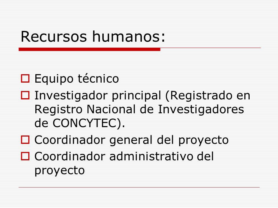 Recursos humanos: Equipo técnico Investigador principal (Registrado en Registro Nacional de Investigadores de CONCYTEC). Coordinador general del proye