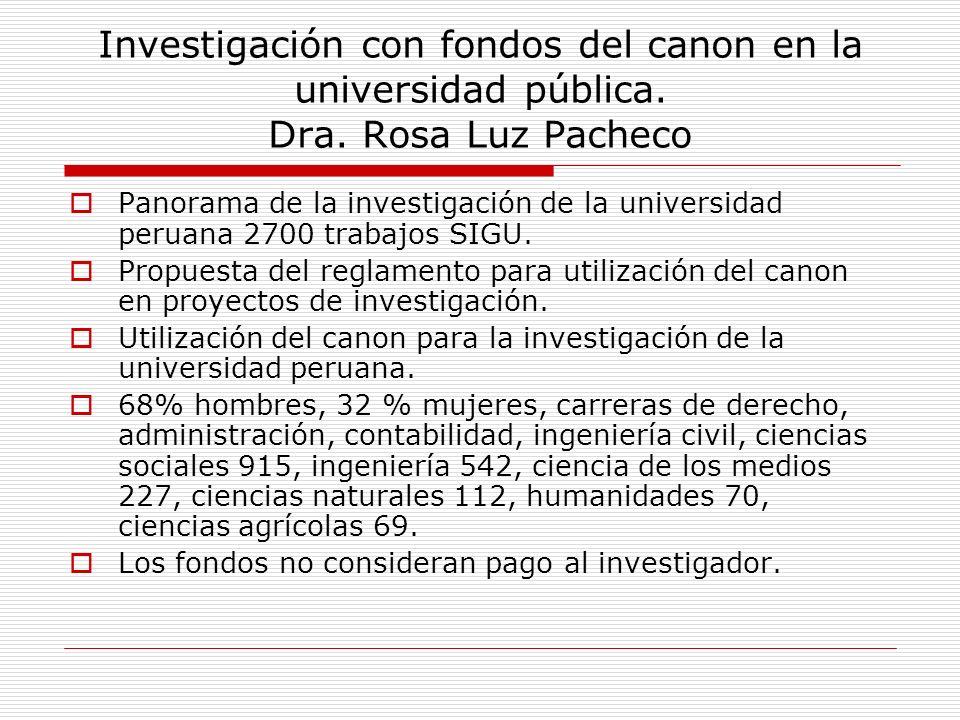 Investigación con fondos del canon en la universidad pública. Dra. Rosa Luz Pacheco Panorama de la investigación de la universidad peruana 2700 trabaj