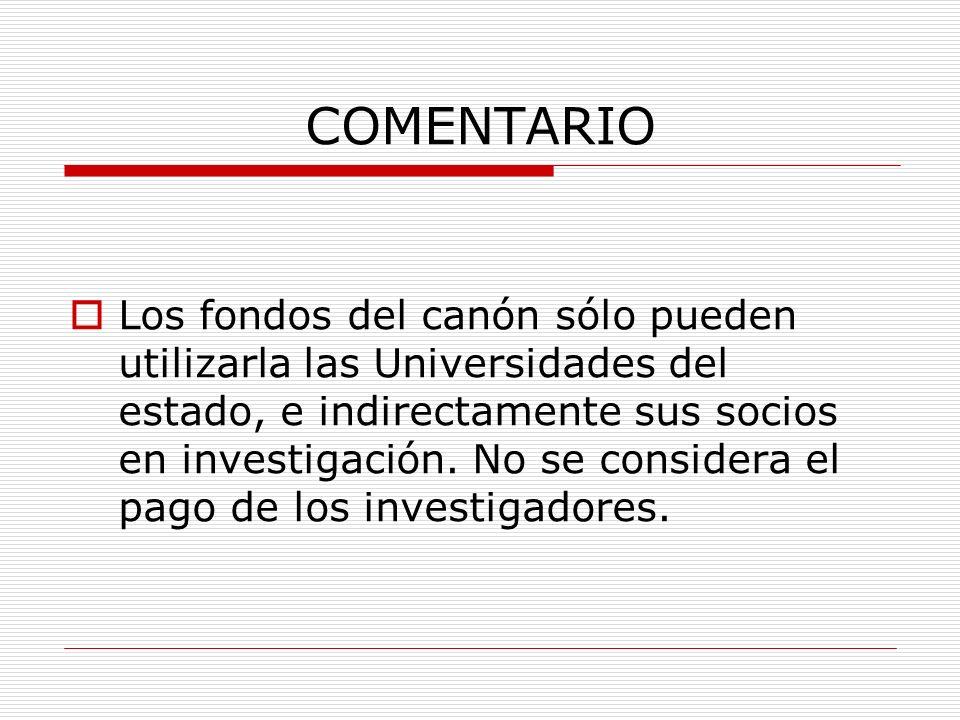 COMENTARIO Los fondos del canón sólo pueden utilizarla las Universidades del estado, e indirectamente sus socios en investigación. No se considera el