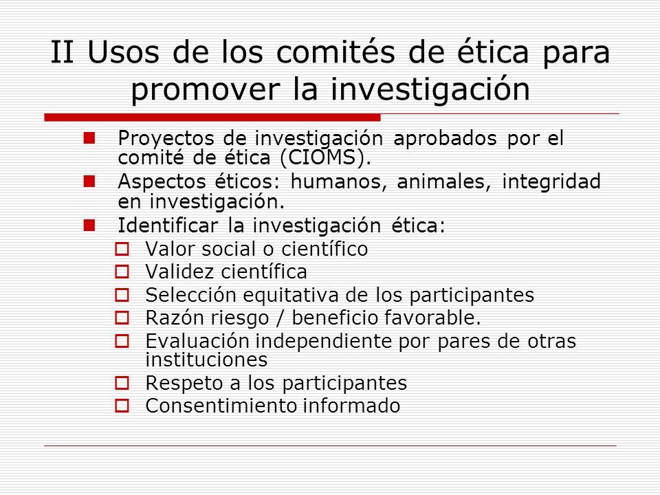 II Usos de los comités de ética para promover la investigación Proyectos de investigación aprobados por el comité de ética (CIOMS). Aspectos éticos: h