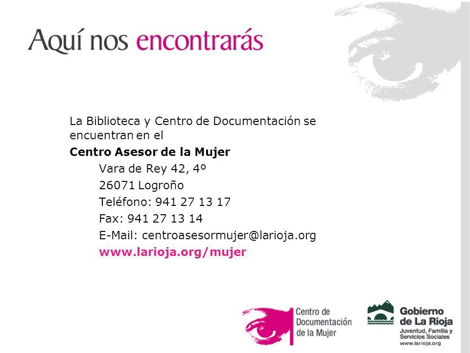 La Biblioteca y Centro de Documentación se encuentran en el Centro Asesor de la Mujer Vara de Rey 42, 4º 26071 Logroño Teléfono: 941 27 13 17 Fax: 941 27 13 14 E-Mail: centroasesormujer@larioja.org www.larioja.org/mujer