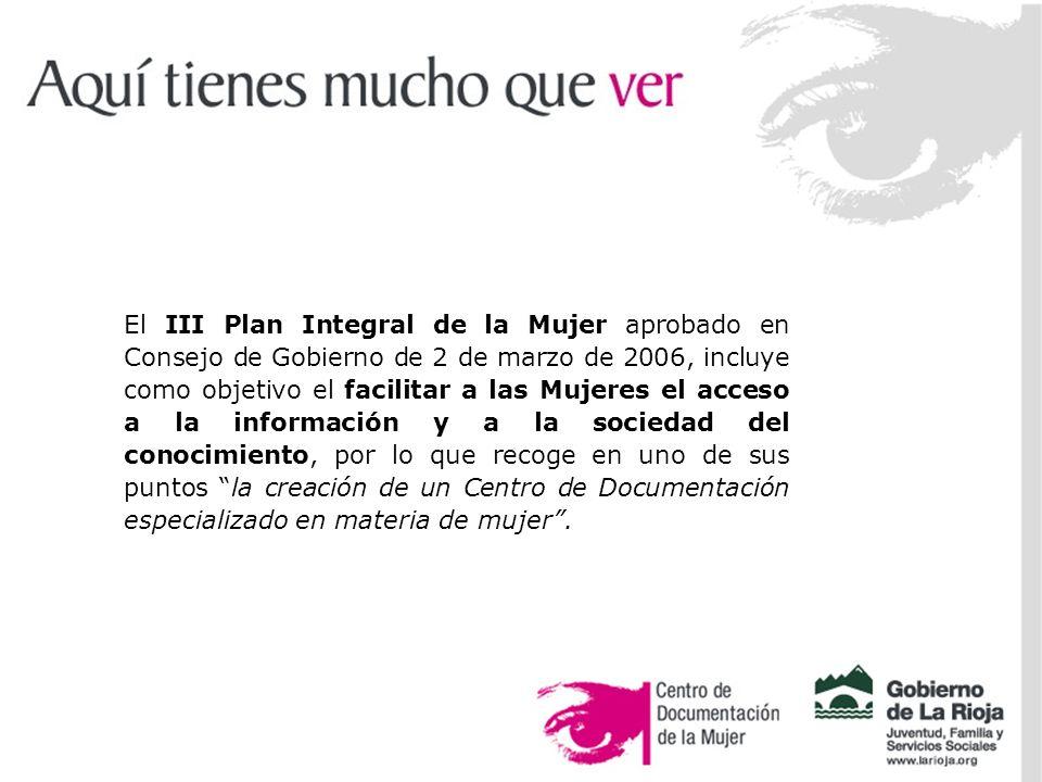 El objetivo… La Biblioteca y Centro de Documentación del Centro Asesor de la Mujer, dependiente de la Consejería de Juventud, Familia y Servicios Sociales del Gobierno de La Rioja, tiene como objetivo la organización y difusión de la información relativa al conocimiento del presente y pasado de las mujeres, haciendo hincapié en: el fomento de la igualdad de oportunidades.