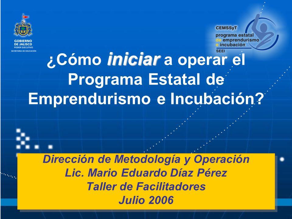 iniciar ¿Cómo iniciar a operar el Programa Estatal de Emprendurismo e Incubación? Dirección de Metodología y Operación Lic. Mario Eduardo Díaz Pérez T