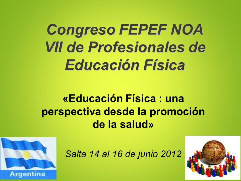Congreso FEPEF NOA VII de Profesionales de Educación Física «Educación Física : una perspectiva desde la promoción de la salud» Salta 14 al 16 de juni