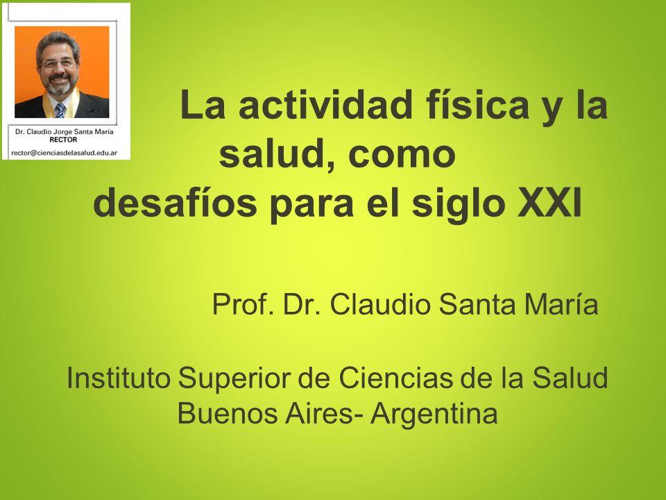 La actividad física y la salud, como desafíos para el siglo XXI Prof. Dr. Claudio Santa María Instituto Superior de Ciencias de la Salud Buenos Aires-