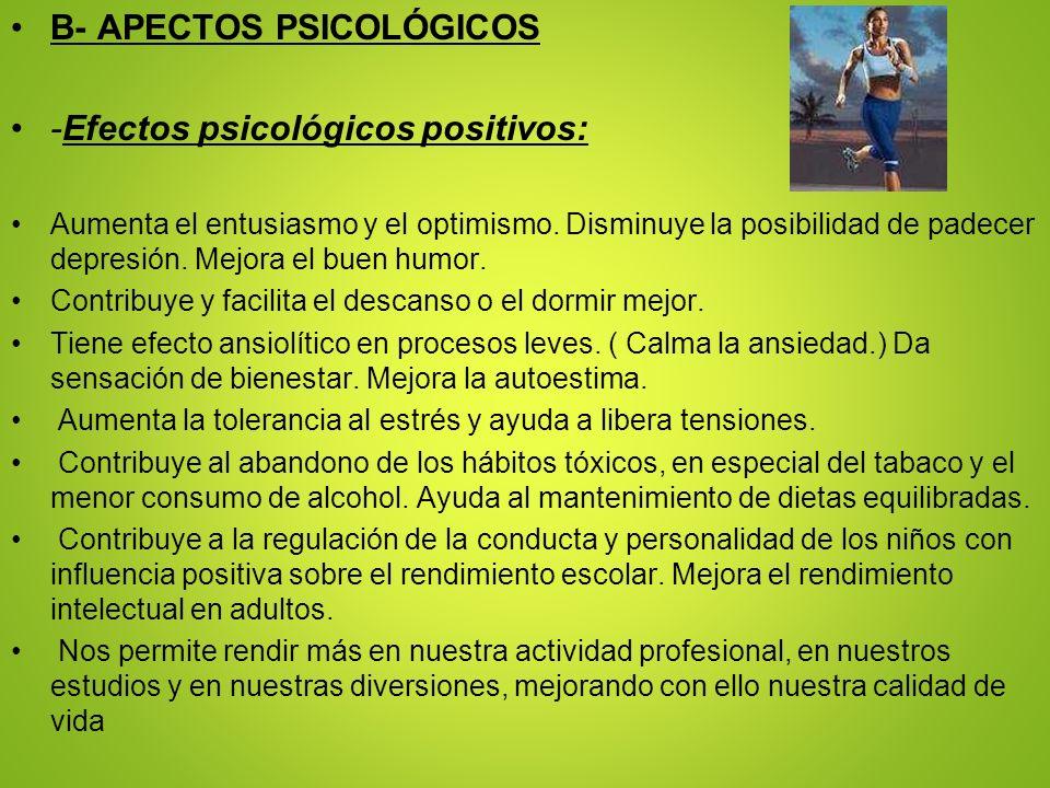 B- APECTOS PSICOLÓGICOS -Efectos psicológicos positivos: Aumenta el entusiasmo y el optimismo. Disminuye la posibilidad de padecer depresión. Mejora e