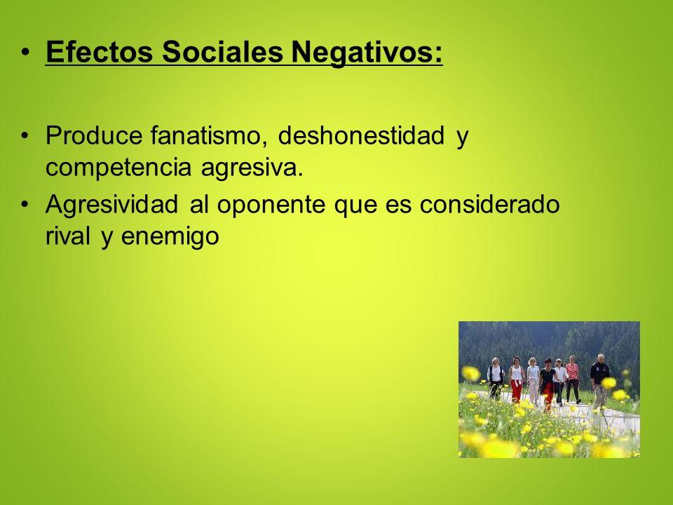 Efectos Sociales Negativos: Produce fanatismo, deshonestidad y competencia agresiva. Agresividad al oponente que es considerado rival y enemigo
