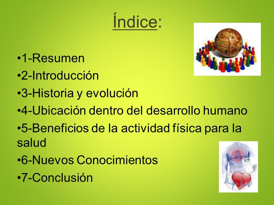 Índice: 1-Resumen 2-Introducción 3-Historia y evolución 4-Ubicación dentro del desarrollo humano 5-Beneficios de la actividad física para la salud 6-N