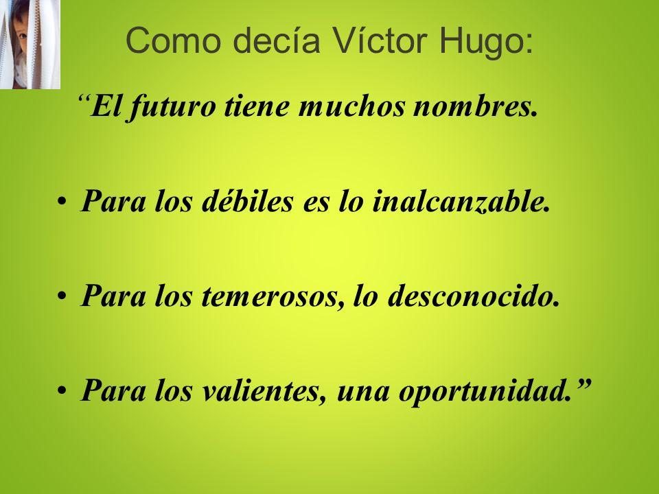 Como decía Víctor Hugo: El futuro tiene muchos nombres. Para los débiles es lo inalcanzable. Para los temerosos, lo desconocido. Para los valientes, u