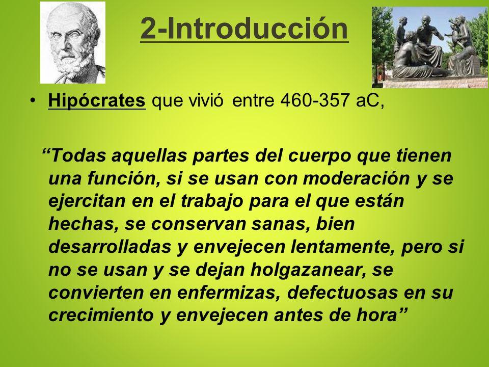 2-Introducción Hipócrates que vivió entre 460-357 aC, Todas aquellas partes del cuerpo que tienen una función, si se usan con moderación y se ejercita