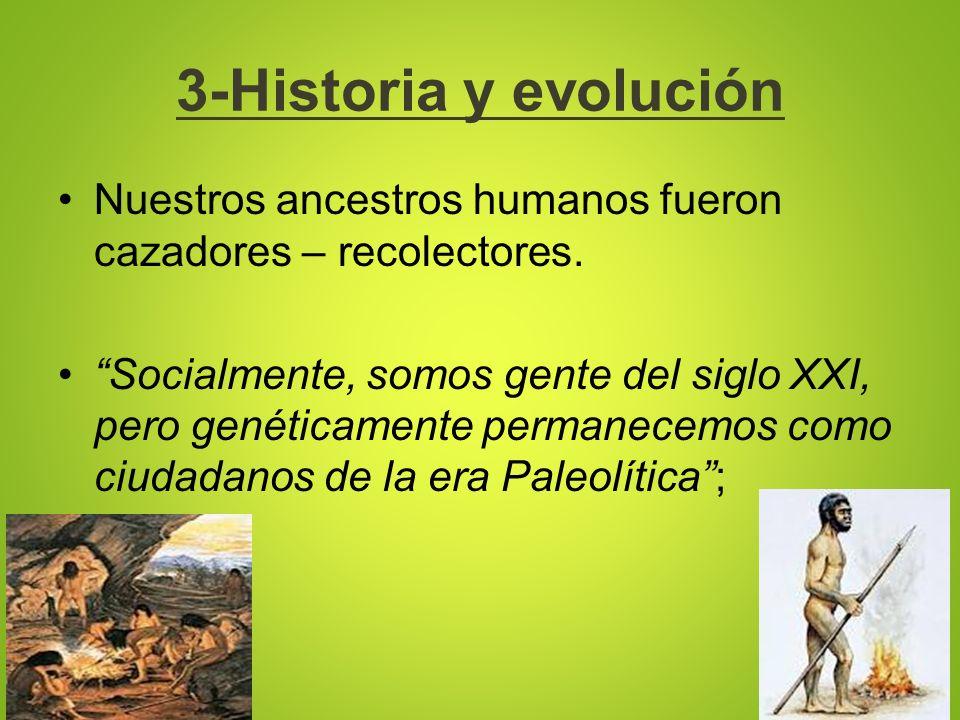 3-Historia y evolución Nuestros ancestros humanos fueron cazadores – recolectores. Socialmente, somos gente del siglo XXI, pero genéticamente permanec