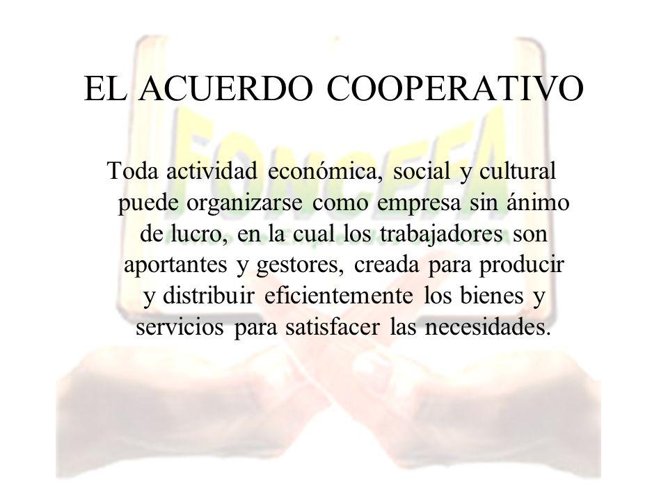 EL ACUERDO COOPERATIVO Toda actividad económica, social y cultural puede organizarse como empresa sin ánimo de lucro, en la cual los trabajadores son