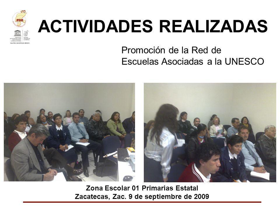 ACTIVIDADES REALIZADAS Promoción de la Red de Escuelas Asociadas a la UNESCO Zona Escolar 01 Primarias Estatal Zacatecas, Zac. 9 de septiembre de 2009