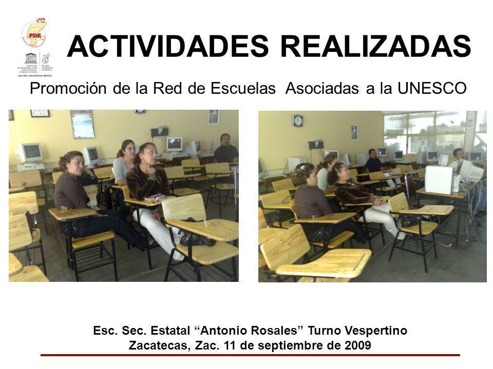 ACTIVIDADES REALIZADAS Promoción de la Red de Escuelas Asociadas a la UNESCO Esc. Sec. Estatal Antonio Rosales Turno Vespertino Zacatecas, Zac. 11 de