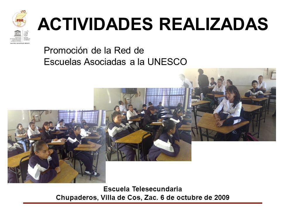 ACTIVIDADES REALIZADAS Promoción de la Red de Escuelas Asociadas a la UNESCO Escuela Telesecundaria Chupaderos, Villa de Cos, Zac. 6 de octubre de 200