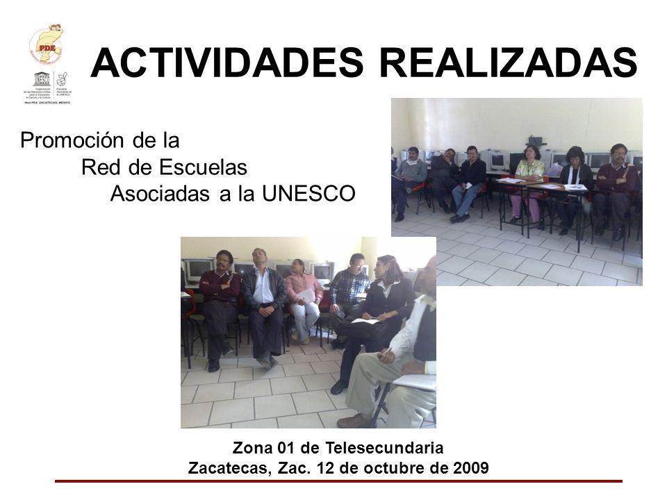 ACTIVIDADES REALIZADAS Promoción de la Red de Escuelas Asociadas a la UNESCO Zona 01 de Telesecundaria Zacatecas, Zac. 12 de octubre de 2009