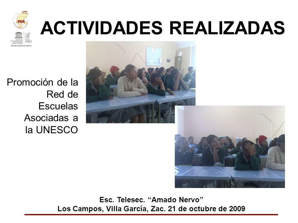 ACTIVIDADES REALIZADAS Promoción de la Red de Escuelas Asociadas a la UNESCO Esc. Telesec. Amado Nervo Los Campos, Villa García, Zac. 21 de octubre de