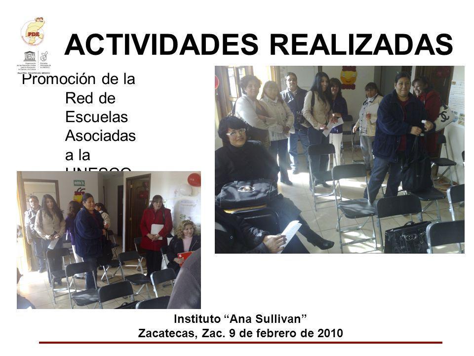 ACTIVIDADES REALIZADAS Promoción de la Red de Escuelas Asociadas a la UNESCO Instituto Ana Sullivan Zacatecas, Zac. 9 de febrero de 2010