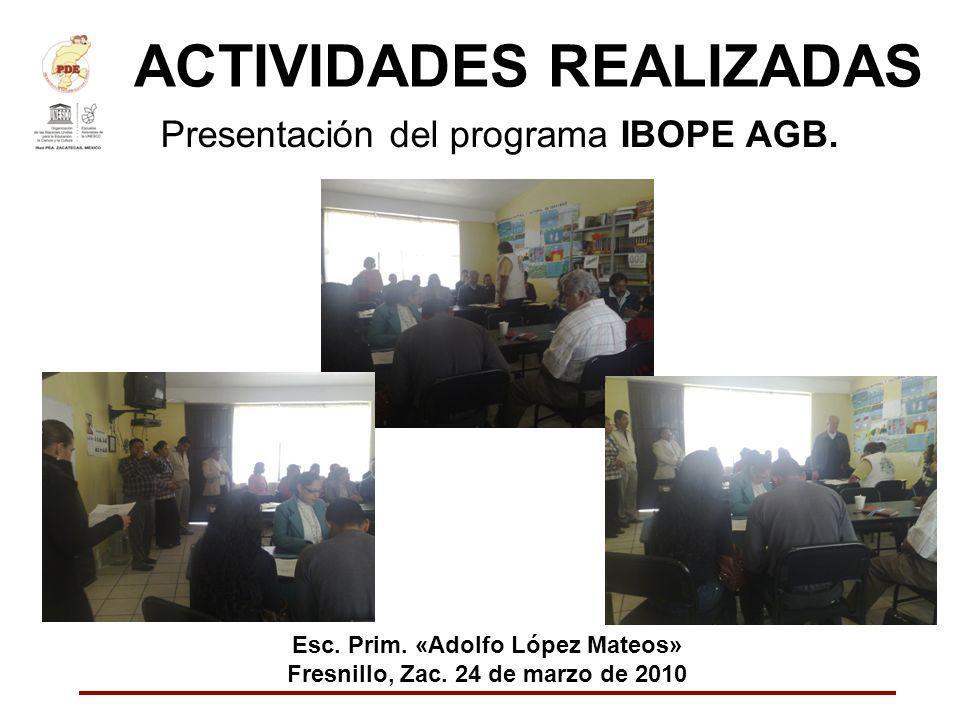 ACTIVIDADES REALIZADAS Presentación del programa IBOPE AGB. Esc. Prim. «Adolfo López Mateos» Fresnillo, Zac. 24 de marzo de 2010