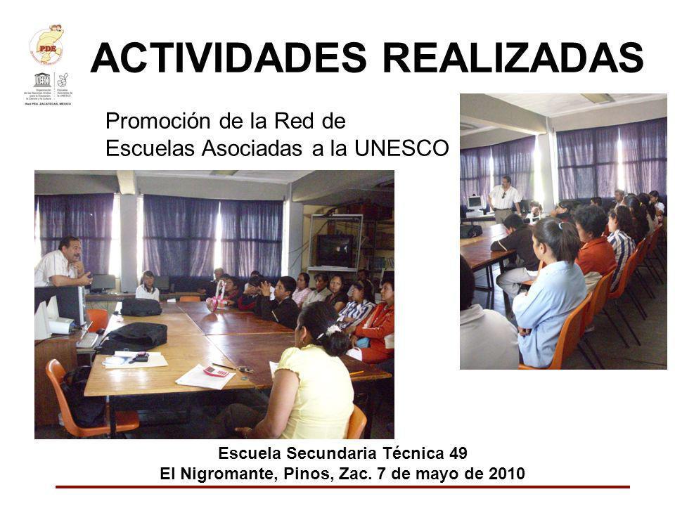 ACTIVIDADES REALIZADAS Promoción de la Red de Escuelas Asociadas a la UNESCO Escuela Secundaria Técnica 49 El Nigromante, Pinos, Zac. 7 de mayo de 201