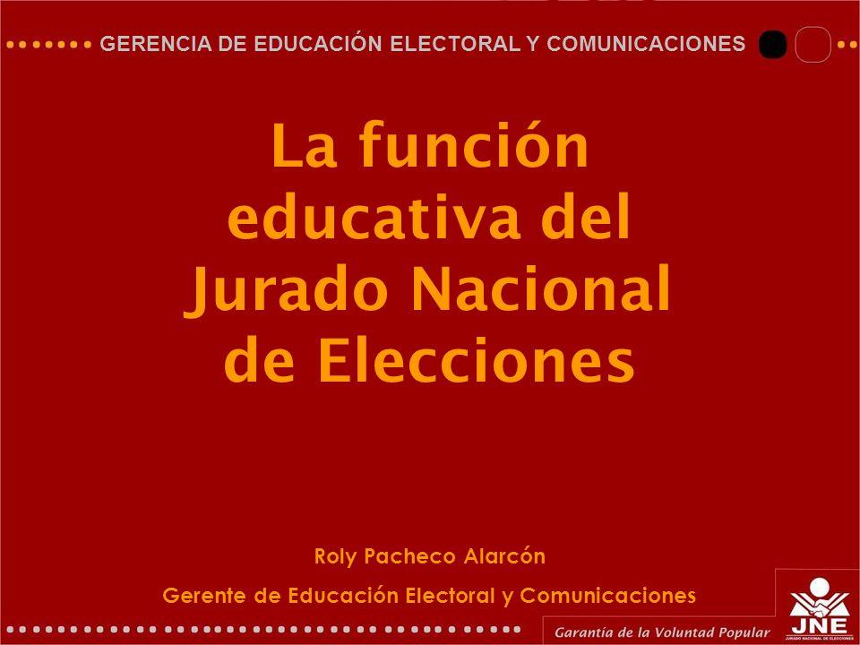 GERENCIA DE EDUCACIÓN ELECTORAL Y COMUNICACIONES La función educativa del Jurado Nacional de Elecciones Roly Pacheco Alarcón Gerente de Educación Elec